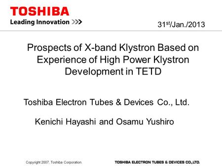 Copyright 2007, Toshiba Corporation. Prospects of X-band Klystron Based on Experience of High Power Klystron Development in TETD 31 st /Jan./2013 Toshiba.
