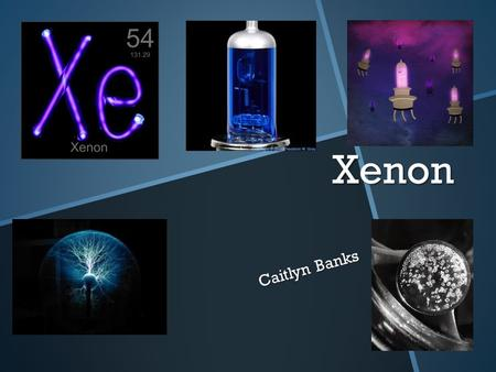 Xenon Caitlyn Banks. Xenon It got its name from the Greek word for 'stranger'.
