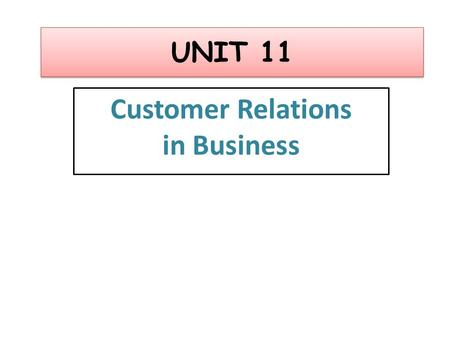 UNIT 11 Customer Relations in Business. Learning outcomes On completion of this unit you should: 1 Know how customer service is provided in business 2.
