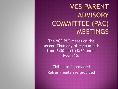 The VCS PAC meets on the second Thursday of each month from 6:30 pm to 8:30 pm in Room 15. Childcare is provided Refreshments are provided.
