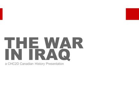 THE WAR IN IRAQ a CHC2D Canadian History Presentation.