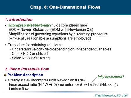 Fluid Mechanics, KU, 2007 Chap. 8: One-Dimensional Flows Incompressible Newtonian fluids considered here EOC + Navier-Stokes eq. (EOM with Newtonian CE)