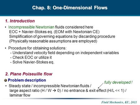 Fluid Mechanics, KU, 2011 Chap. 8: One-Dimensional Flows Incompressible Newtonian fluids considered here EOC + Navier-Stokes eq. (EOM with Newtonian CE)