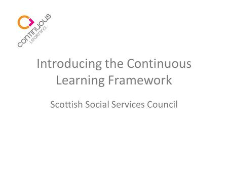 Introducing the Continuous Learning Framework Scottish Social Services Council.