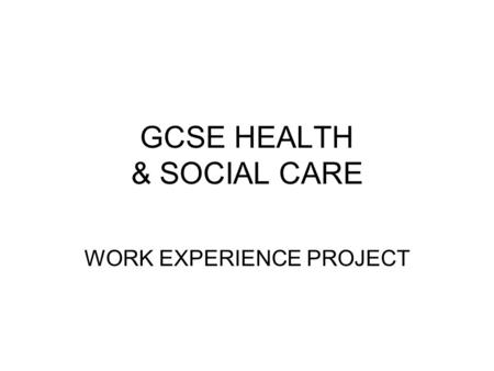 GCSE HEALTH & SOCIAL CARE WORK EXPERIENCE PROJECT.