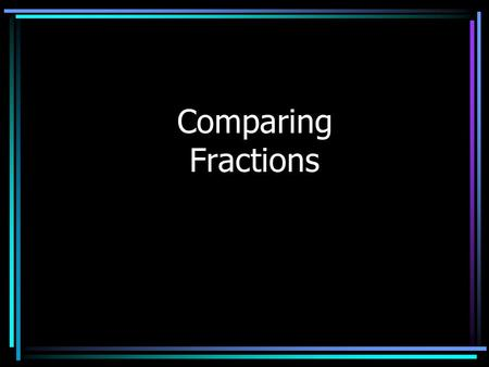 Comparing Fractions In order to compare fractions, the denominators for each fraction need to be the same. Find the Least Common Multiple Make equivalent.