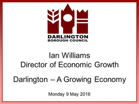 Ian Williams Director of Economic Growth Darlington – A Growing Economy Monday 9 May 2016.