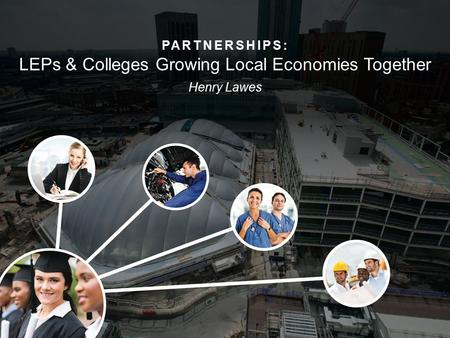 PARTNERSHIPS: LEPs & Colleges Growing Local Economies Together Henry Lawes.