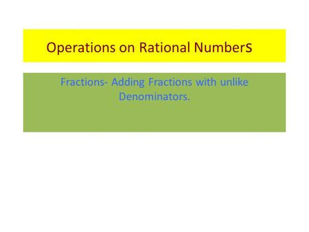Operations on Rational Number s Fractions- Adding Fractions with unlike Denominators.