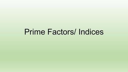 Prime Factors/ Indices. Objectives By the end of the lesson learners will be able to: Identify Prime Factors (Process of the Factor Tree) Express a number.