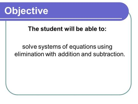 Objective The student will be able to: solve systems of equations using elimination with addition and subtraction.