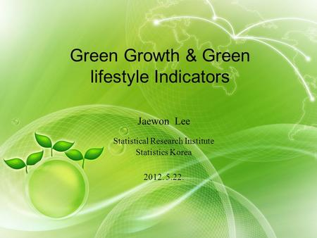 Green Growth & Green lifestyle Indicators Jaewon Lee Statistical Research Institute Statistics Korea 2012. 5.22.