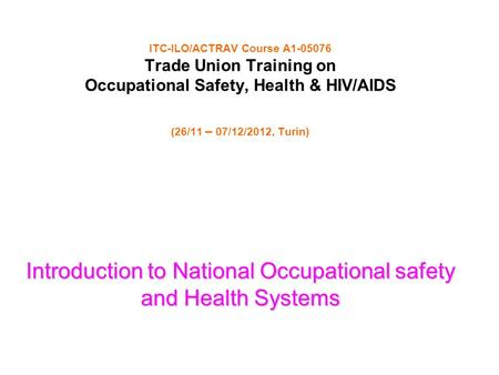 ITC-ILO/ACTRAV Course A1-05076 Trade Union Training on Occupational Safety, Health & HIV/AIDS (26/11 – 07/12/2012, Turin) Introduction to National Occupational.