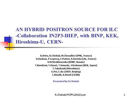 R.Chehab/FCPPL2010/Lyon1 AN HYBRID POSITRON SOURCE FOR ILC -Collaboration IN2P3-IHEP, with BINP, KEK, Hiroshima-U, CERN- X.Artru, R.Chehab, M.Chevallier.