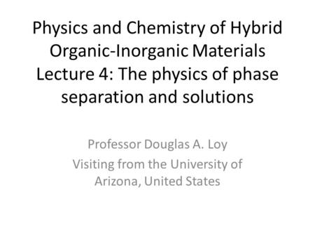 Physics and Chemistry of Hybrid Organic-Inorganic Materials Lecture 4: The physics of phase separation and solutions Professor Douglas A. Loy Visiting.