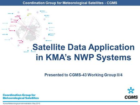 Coordination Group for Meteorological Satellites - CGMS Korea Meteorological Administration, May 2015 Satellite Data Application in KMA's NWP Systems Presented.