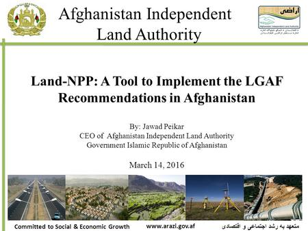 Afghanistan Independent Land Authority متعهد به رشد اجتماعی و اقتصادی Committed to Social & Economic Growth www.arazi.gov.af Land-NPP: A Tool to Implement.