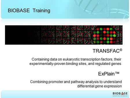 BIOBASE Training TRANSFAC ® Containing data on eukaryotic transcription factors, their experimentally-proven binding sites, and regulated genes ExPlain™