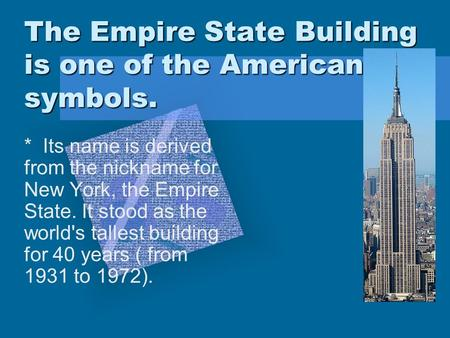 The Empire State Building is one of the American symbols. * Its name is derived from the nickname for New York, the Empire State. It stood as the world's.