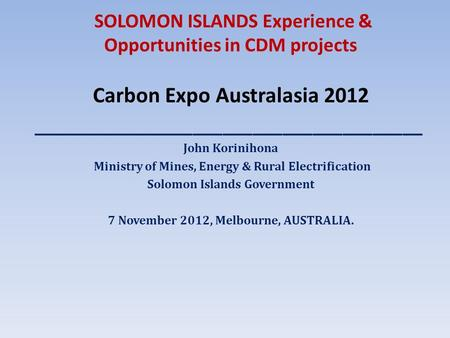 SOLOMON ISLANDS Experience & Opportunities in CDM projects Carbon Expo Australasia 2012 _______________________________________ John Korinihona Ministry.