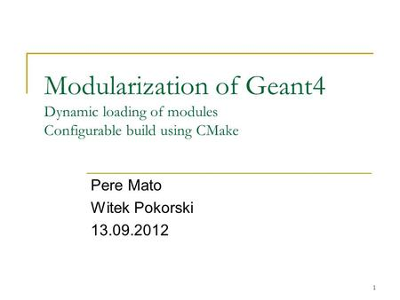 Modularization of Geant4 Dynamic loading of modules Configurable build using CMake Pere Mato Witek Pokorski 13.09.2012 1.