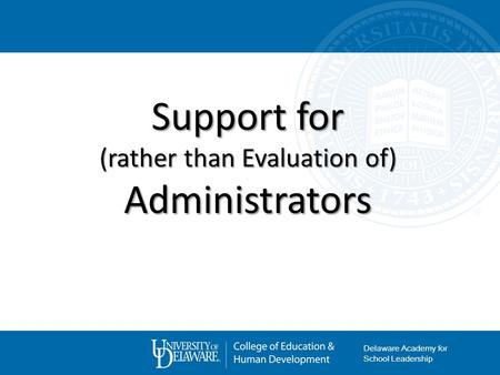 Support for (rather than Evaluation of) Administrators Delaware Academy for School Leadership.