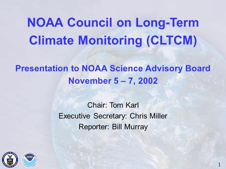 NOAA Council on Long-Term Climate Monitoring (CLTCM) Presentation to NOAA Science Advisory Board November 5 – 7, 2002 Chair: Tom Karl Executive Secretary: