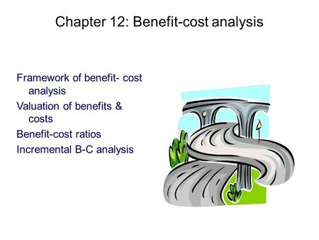 Chapter 12: Benefit-cost analysis Framework of benefit- cost analysis Valuation of benefits & costs Benefit-cost ratios Incremental B-C analysis.
