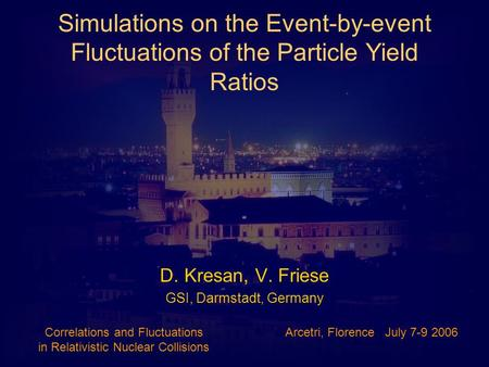 Simulations on the Event-by-event Fluctuations of the Particle Yield Ratios D. Kresan, V. Friese GSI, Darmstadt, Germany Correlations and Fluctuations.