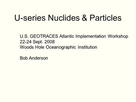 U-series Nuclides & Particles U.S. GEOTRACES Atlantic Implementation Workshop 22-24 Sept. 2008 Woods Hole Oceanographic Institution Bob Anderson.