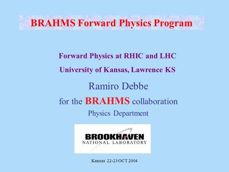 Kansas 22-23 OCT 2004 Ramiro Debbe for the BRAHMS collaboration Physics Department BRAHMS Forward Physics Program Forward Physics at RHIC and LHC University.