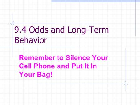 9.4 Odds and Long-Term Behavior Remember to Silence Your Cell Phone and Put It In Your Bag!