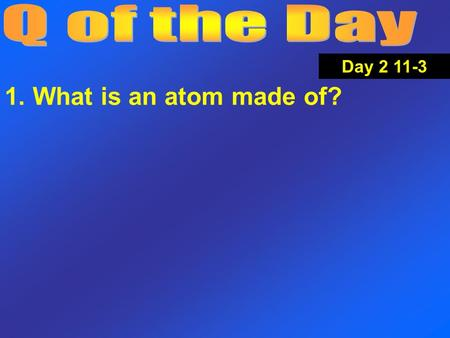 1. What is an atom made of? Day 2 11-3. Take test. Finish and hand in Postlab. Find something quiet to work on. Day 2 11-3.