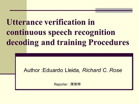 Utterance verification in continuous speech recognition decoding and training Procedures Author :Eduardo Lleida, Richard C. Rose Reporter : 陳燦輝.