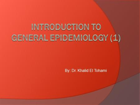 By: Dr. Khalid El Tohami. Objectives  At the end of the session the student should be able to:  Define epidemiology, what are the basic measurements.