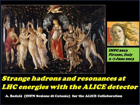 Strange hadrons and resonances at LHC energies with the ALICE detector INPC 2013 Firenze, Italy 2 -7 June 2013 A. Badalà (INFN Sezione di Catania) for.