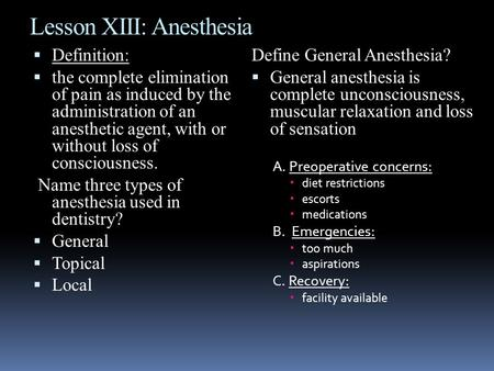 Lesson XIII: Anesthesia  Definition:  the complete elimination of pain as induced by the administration of an anesthetic agent, with or without loss.