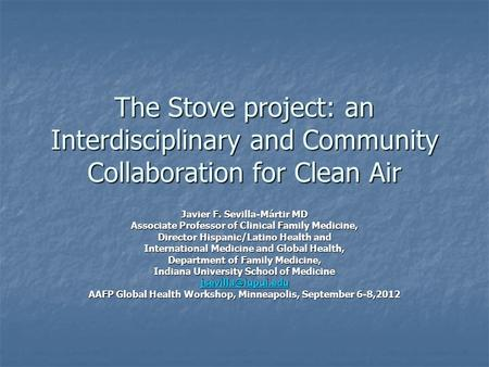 The Stove project: an Interdisciplinary and Community Collaboration for Clean Air Javier F. Sevilla-Mártir MD Associate Professor of Clinical Family Medicine,
