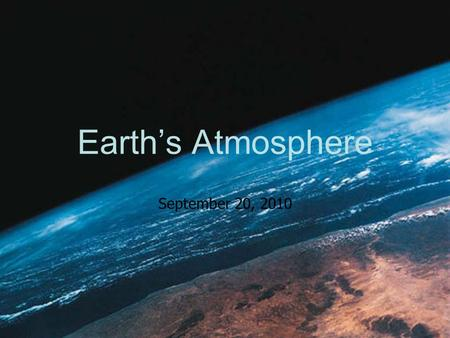 Earth's Atmosphere September 20, 2010. Composition Nitrogen: 78% Oxygen: 21% Trace Elements: 1%