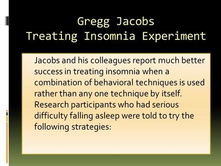 Gregg Jacobs Treating Insomnia Experiment Jacobs and his colleagues report much better success in treating insomnia when a combination of behavioral techniques.
