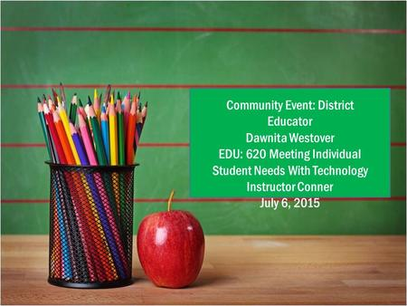 { Community Event: District Educator Dawnita Westover EDU: 620 Meeting Individual Student Needs With Technology Instructor Conner July 6, 2015.