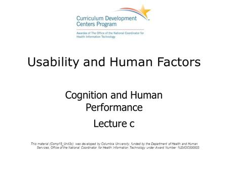 Usability and Human Factors Cognition and Human Performance Lecture c This material (Comp15_Unit3c) was developed by Columbia University, funded by the.