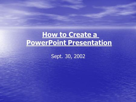 How to Create a PowerPoint Presentation Sept. 30, 2002.