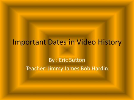 Important Dates in Video History By : Eric Sutton Teacher: Jimmy James Bob Hardin.