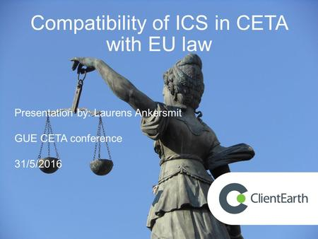 Compatibility of ICS in CETA with EU law Presentation by: Laurens Ankersmit GUE CETA conference 31/5/2016.