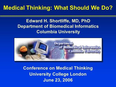 Conference on Medical Thinking University College London June 23, 2006 Medical Thinking: What Should We Do? Edward H. Shortliffe, MD, PhD Department of.
