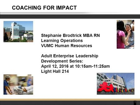 1 COACHING FOR IMPACT Stephanie Brodtrick MBA RN Learning Operations VUMC Human Resources Adult Enterprise Leadership Development Series: April 12, 2016.
