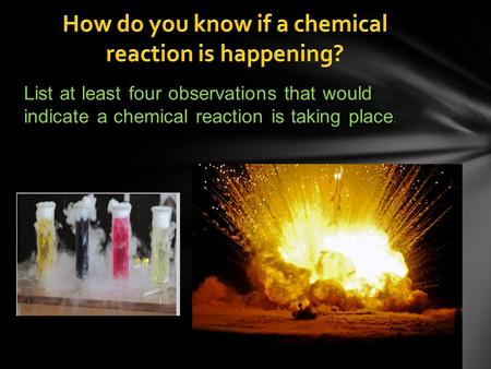 List at least four observations that would indicate a chemical reaction is taking place.
