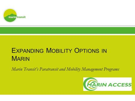 E XPANDING M OBILITY O PTIONS IN M ARIN Marin Transit's Paratransit and Mobility Management Programs 1.