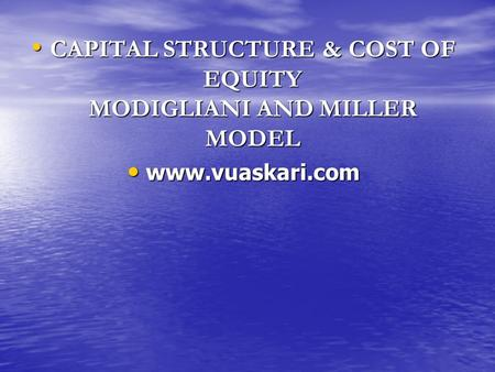 CAPITAL STRUCTURE & COST OF EQUITY MODIGLIANI AND MILLER MODEL CAPITAL STRUCTURE & COST OF EQUITY MODIGLIANI AND MILLER MODEL www.vuaskari.com www.vuaskari.com.